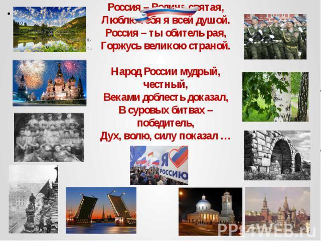 Россия – Родина святая, Люблю тебя я всей душой. Россия – ты обитель рая, Горжусь великою страной. Народ России мудрый, честный, Веками доблесть доказал, В суровых битвах – победитель, Дух, волю, силу показал …