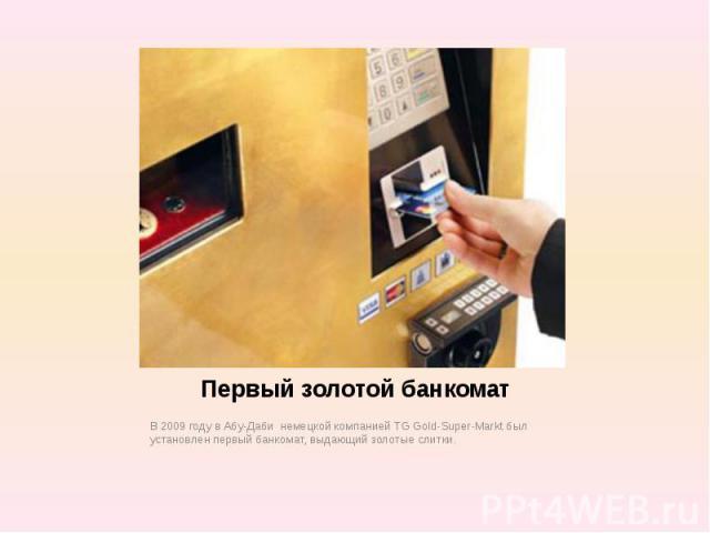 Первый золотой банкомат В 2009 году в Абу-Даби немецкой компанией TG Gold-Super-Markt был установлен первый банкомат, выдающий золотые слитки.