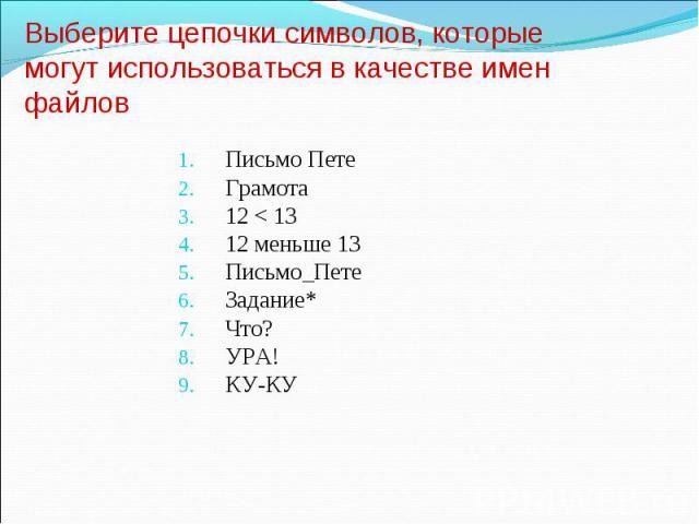 Выберите цепочки символов, которые могут использоваться в качестве имен файлов Письмо ПетеГрамота12 < 1312 меньше 13Письмо_ПетеЗадание*Что?УРА!КУ-КУ