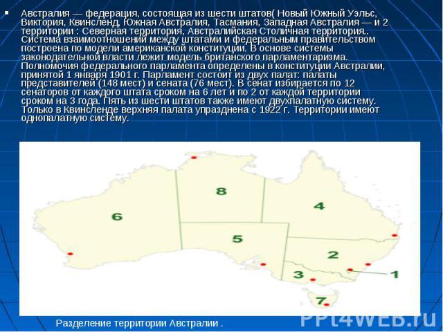 Австралия — федерация, состоящая из шести штатов( Новый Южный Уэльс, Виктория, Квинсленд, Южная Австралия, Тасмания, Западная Австралия — и 2 территории : Северная территория, Австралийская Столичная территория.. Система взаимоотношений между штатам…