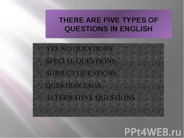 THERE ARE FIVE TYPES OF QUESTIONS IN ENGLISH YES/NO QUESTIONS SPECIAL QUESTIONS SUBJECT QUESTIONS QUESTION TAGS ALTERNATIVE QUESTIONS