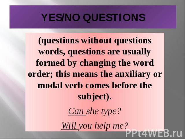 YES/NO QUESTIONS (questions without questions words, questions are usually formed by changing the word order; this means the auxiliary or modal verb comes before the subject). Can she type? Will you help me?