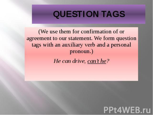 QUESTION TAGS (We use them for confirmation of or agreement to our statement. We form question tags with an auxiliary verb and a personal pronoun.) He can drive, can't he?