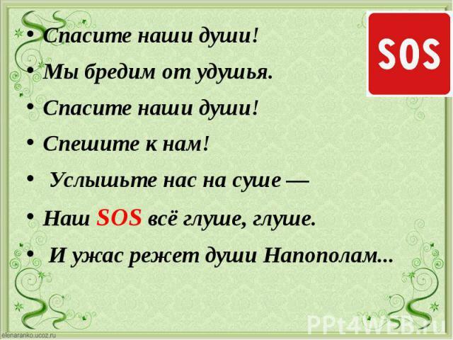 Спасите наши души! Спасите наши души! Мы бредим от удушья. Спасите наши души! Спешите к нам! Услышьте нас на суше — Наш SOS всё глуше, глуше. И ужас режет души Напополам...