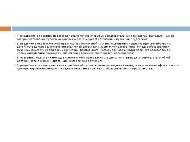 4. внедрение в практику педагогов-предметников открытых образовательных технологий, направленных на совершенствование туристско-краеведческого медиаобразования и музейной педагогики;5. введение в педагогическую практику критериальной системы оценива…