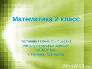 Математика 2 класс Полунина Галина Григорьевна учитель начальных классов МСКОУ №