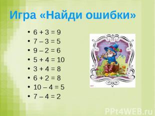 Игра «Найди ошибки» 6 + 3 = 9 7 – 3 = 5 9 – 2 = 6 5 + 4 = 10 3 + 4 = 8 6 + 2 = 8