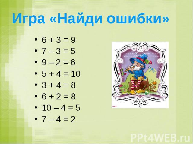 Игра «Найди ошибки» 6 + 3 = 9 7 – 3 = 5 9 – 2 = 6 5 + 4 = 10 3 + 4 = 8 6 + 2 = 8 10 – 4 = 5 7 – 4 = 2