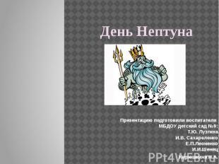 День Нептуна Презентацию подготовили воспитатели МБДОУ детский сад №9: Т.Ю. Лузг