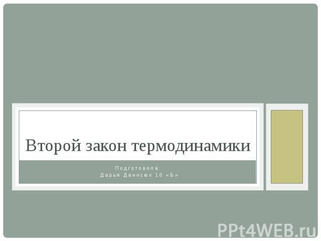 Второй закон термодинамики Подготовила: Дарья Денисюк 10 «Б»
