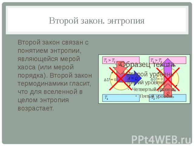 Второй закон. энтропия Второй закон связан с понятием энтропии, являющейся мерой хаоса (или мерой порядка). Второй закон термодинамики гласит, что для вселенной в целом энтропия возрастает.