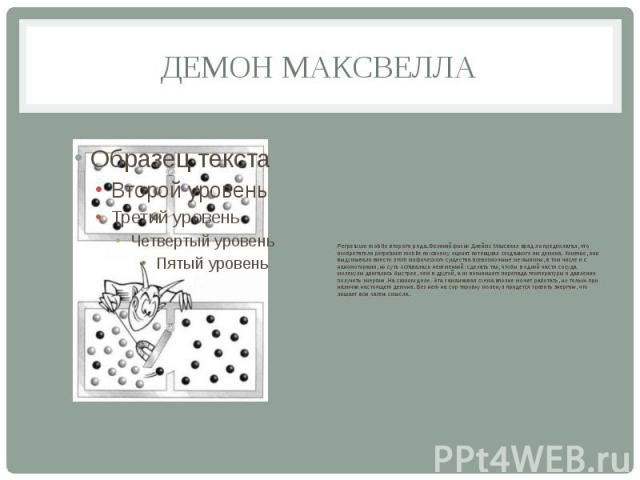 ДЕМОН МАКСВЕЛЛА Perpetuum mobile второго рода. Великий физик Джеймс Максвелл вряд ли предполагал, что изобретатели perpetuum mobile по-своему оценят потенциал созданного им демона. Конечно, они выдумывали вместо этого мифического существа всевозможн…