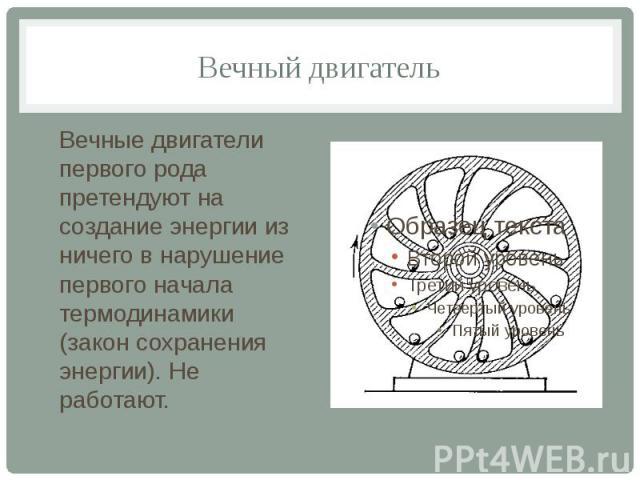 Вечный двигатель Вечные двигатели первого рода претендуют на создание энергии из ничего в нарушение первого начала термодинамики (закон сохранения энергии). Не работают.