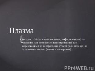 Плазма (от греч. πλάσμα «вылепленное», «оформленное») — частично или полностью и