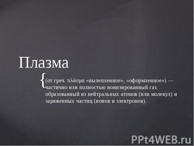 Плазма (от греч. πλάσμα «вылепленное», «оформленное») — частично или полностью ионизированный газ, образованный из нейтральных атомов (или молекул) и заряженных частиц (ионов и электронов).