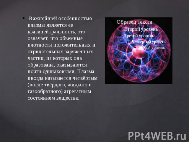 Важнейшей особенностью плазмы является ее квазинейтральность, это означает, что объемные плотности положительных и отрицательных заряженных частиц, из которых она образована, оказываются почти одинаковыми. Плазма иногда называется четвёртым (после т…