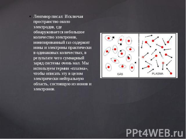 Ленгмюр писал: Исключая пространство около электродов, где обнаруживается небольшое количество электронов, ионизированный газ содержит ионы и электроны практически в одинаковых количествах, в результате чего суммарный заряд системы очень мал. Мы исп…
