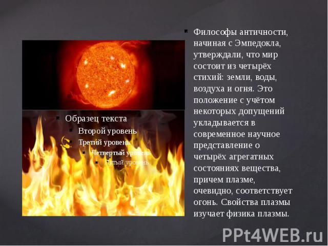Философы античности, начиная с Эмпедокла, утверждали, что мир состоит из четырёх стихий: земли, воды, воздуха и огня. Это положение с учётом некоторых допущений укладывается в современное научное представление о четырёх агрегатных состояниях веществ…