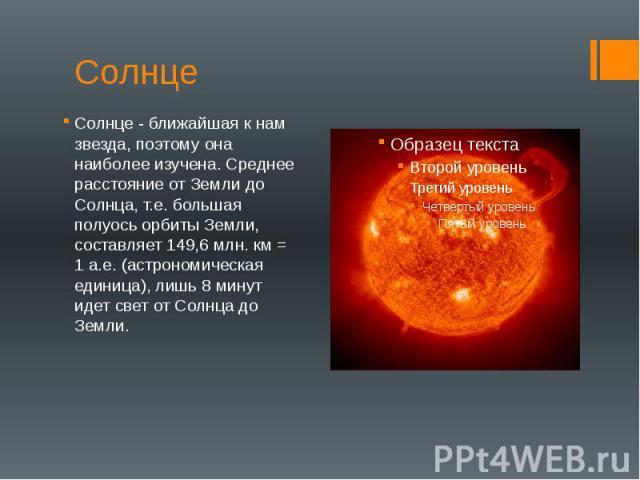 Солнце Солнце - ближайшая к нам звезда, поэтому она наиболее изучена. Среднее расстояние от Земли до Солнца, т.е. большая полуось орбиты Земли, составляет 149,6 млн. км = 1 а.е. (астрономическая единица), лишь 8 минут идет свет от Солнца до Земли.