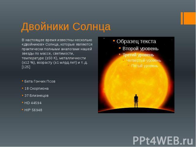 Двойники Солнца В настоящее время известны несколько «двойников» Солнца, которые являются практически полными аналогами нашей звезды по массе, светимости, температуре (±50 К), металличности (±12 %), возрасту (±1 млрд лет) и т. д.[125] Бета Гончих Пс…