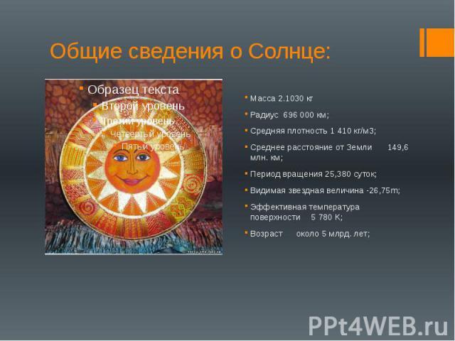 Общие сведения о Солнце: Масса 2.1030 кг Радиус 696 000 км; Средняя плотность 1 410 кг/м3; Среднее расстояние от Земли 149,6 млн. км; Период вращения 25,380 суток; Видимая звездная величина -26,75m; Эффективная температура поверхности 5 780 К; Возра…