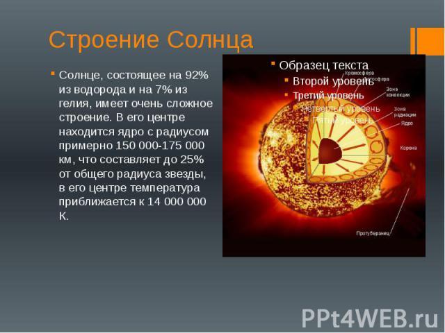 Строение Солнца Солнце, состоящее на 92% из водорода и на 7% из гелия, имеет очень сложное строение. В его центре находится ядро с радиусом примерно 150 000-175 000 км, что составляет до 25% от общего радиуса звезды, в его центре температура приближ…