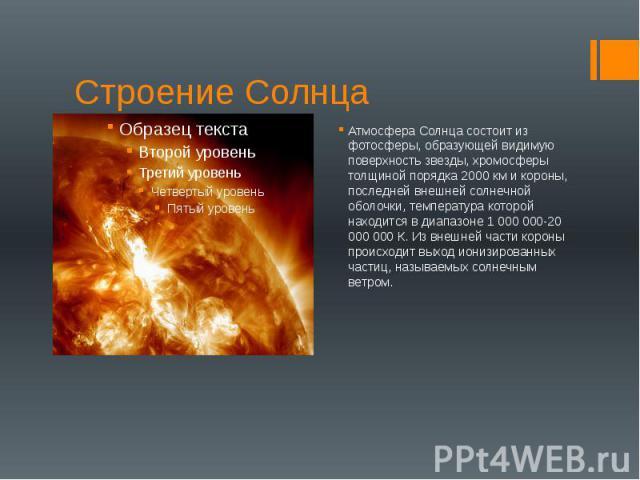 Строение Солнца Атмосфера Солнца состоит из фотосферы, образующей видимую поверхность звезды, хромосферы толщиной порядка 2000 км и короны, последней внешней солнечной оболочки, температура которой находится в диапазоне 1 000 000-20 000 000 К. Из вн…