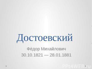 Достоевский Фёдор Михайлович 30.10.1821 — 28.01.1881