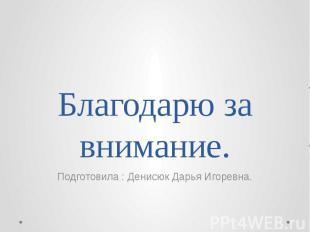 Благодарю за внимание. Подготовила : Денисюк Дарья Игоревна.