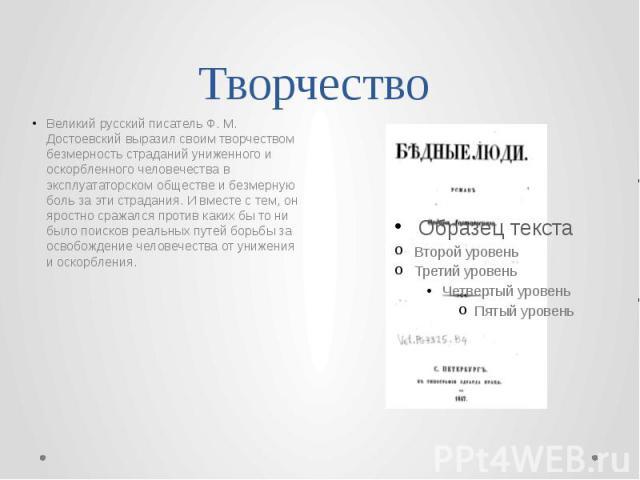 Творчество Великий русский писатель Ф. М. Достоевский выразил своим творчеством безмерность страданий униженного и оскорбленного человечества в эксплуататорском обществе и безмерную боль за эти страдания. И вместе с тем, он яростно сражался против к…