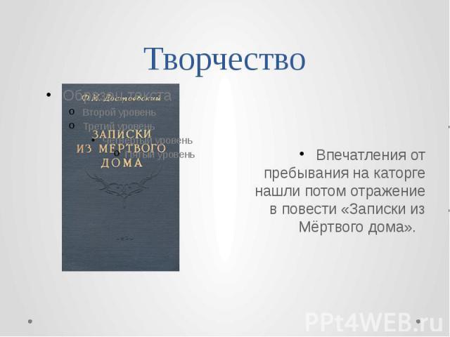 Творчество Впечатления от пребывания на каторге нашли потом отражение в повести «Записки из Мёртвого дома».