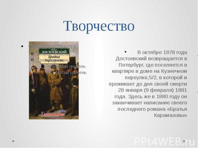 Творчество В октябре 1878 года Достоевский возвращается в Петербург, где поселяется в квартире в доме на Кузнечном переулке,5/2, в которой и проживает до дня своей смерти 28 января (9 февраля) 1881 года. Здесь же в 1880 году он заканчивает написание…