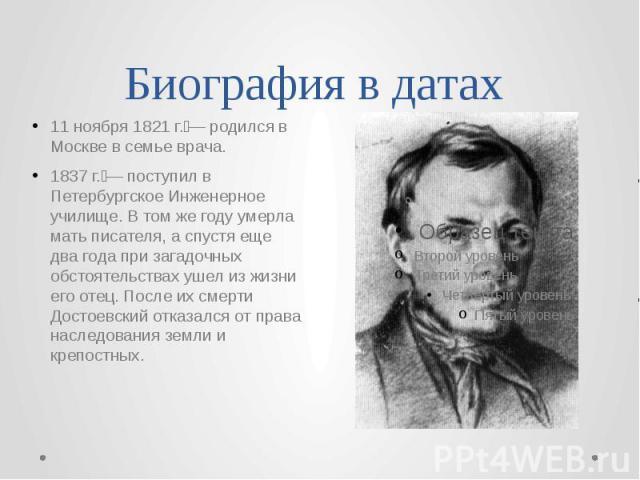 Биография в датах 11 ноября 1821 г.— родился в Москве в семье врача. 1837 г.— поступил в Петербургское Инженерное училище. В том же году умерла мать писателя, а спустя еще два года при загадочных обстоятельствах ушел из жизни его отец. После их см…