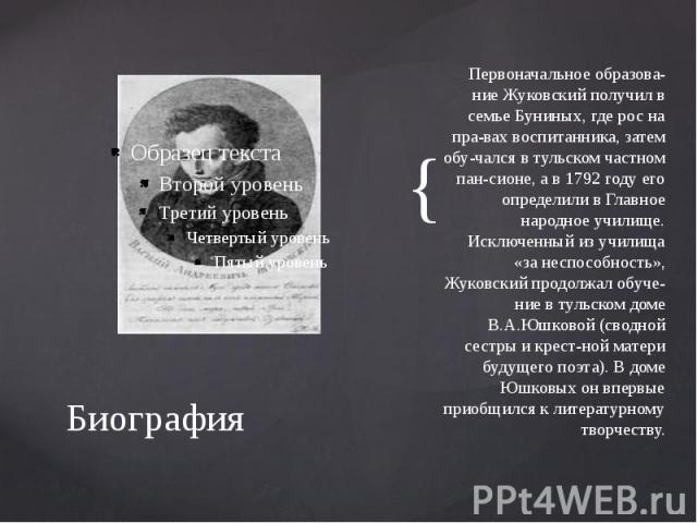 Биография Первоначальное образование Жуковский получил в семье Буниных, где рос на правах воспитанника, затем обучался в тульском частном пансионе, а в 1792 году его определили в Главное народное училище. Исключенный из училища «…