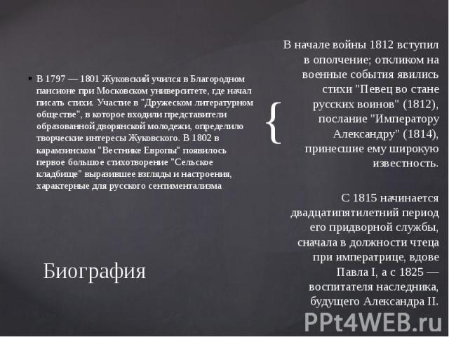 """Биография В 1797 — 1801 Жуковский учился в Благородном пансионе при Московском университете, где начал писать стихи. Участие в """"Дружеском литературном обществе"""", в которое входили представители образованной дворянской молодежи, определило …"""