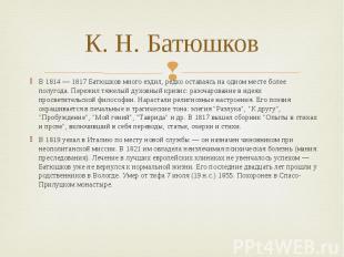 К. Н. Батюшков В 1814 — 1817 Батюшков много ездил, редко оставаясь на одном мест