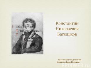 Константин Николаевич Батюшков Презентацию подготовила: Денисюк Дарья Игоревна.