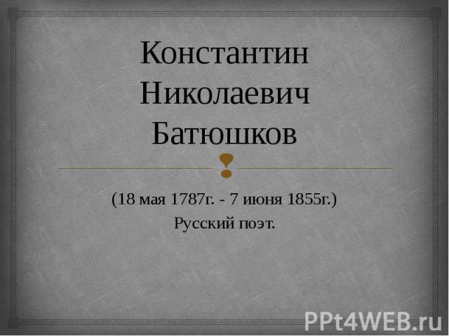 Константин Николаевич Батюшков (18 мая 1787г. - 7 июня 1855г.) Русский поэт.
