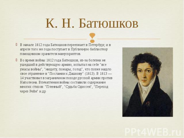 К. Н. Батюшков В начале 1812 года Батюшков переезжает в Петербург, и в апреле того же года поступает в Публичную библиотеку помощником хранителя манускриптов. Во время войны 1812 года Батюшков, из-за болезни не ушедший в действующую армию, испытал н…