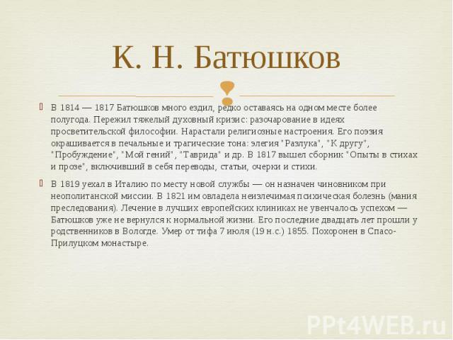 К. Н. Батюшков В 1814 — 1817 Батюшков много ездил, редко оставаясь на одном месте более полугода. Пережил тяжелый духовный кризис: разочарование в идеях просветительской философии. Нарастали религиозные настроения. Его поэзия окрашивается в печальны…