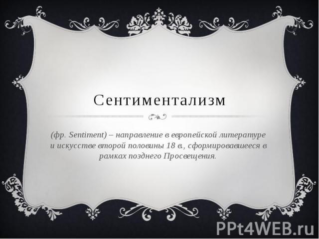 Сентиментализм (фр. Sentiment) – направление в европейской литературе и искусстве второй половины 18 в., сформировавшееся в рамках позднего Просвещения.