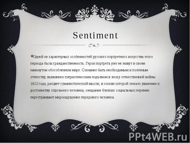 Sentiment Одной из характерных особенностей русского портретного искусства этого периода была гражданственность. Герои портрета уже не живут в своем замкнутом обособленном мире. Сознание быть необходимым и полезным отечеству, вызванное патриотически…