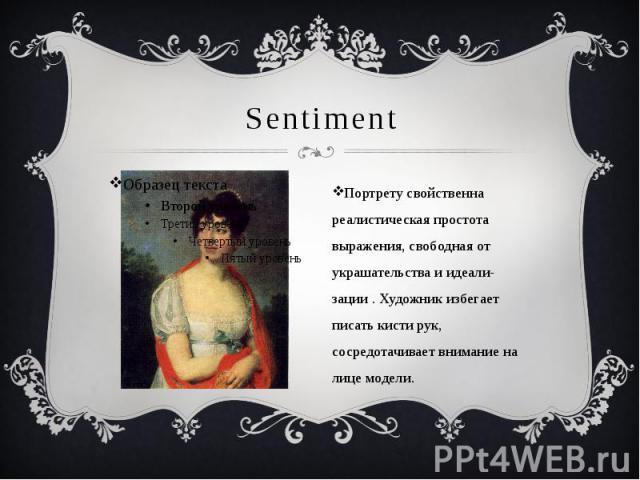 Sentiment Портрету свойственна реалистическая простота выражения, свободная от украшательства и идеали-зации . Художник избегает писать кисти рук, сосредотачивает внимание на лице модели.