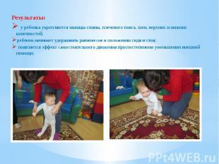 Результаты: у ребенка укрепляются мышцы спины, плечевого пояса, шеи, верхних и н