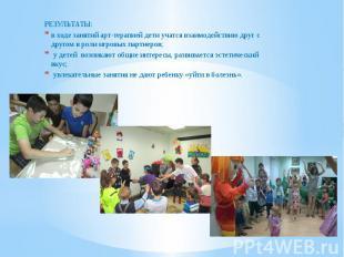 РЕЗУЛЬТАТЫ: РЕЗУЛЬТАТЫ: в ходе занятий арт-терапией дети учатся взаимодействию д