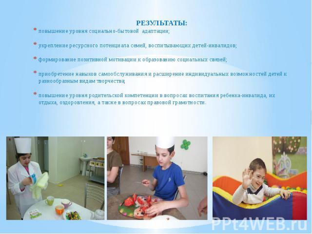 РЕЗУЛЬТАТЫ: РЕЗУЛЬТАТЫ: повышение уровня социально-бытовой адаптации; укрепление ресурсного потенциала семей, воспитывающих детей-инвалидов; формирование позитивной мотивации к образованию социальных связей; приобретение навыков самообслуживания и р…