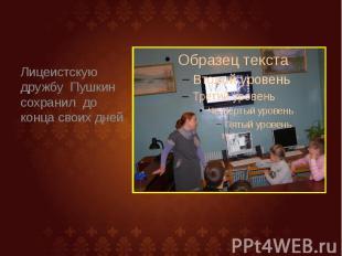 Лицеистскую дружбу Пушкин сохранил до конца своих дней Лицеистскую дружбу Пушкин