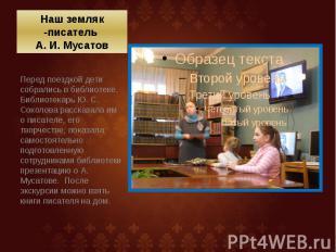Наш земляк -писатель А. И. Мусатов Перед поездкой дети собрались в библиотеке. Б