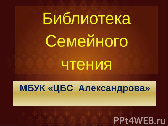 МБУК «ЦБС Александрова» Библиотека Семейного чтения
