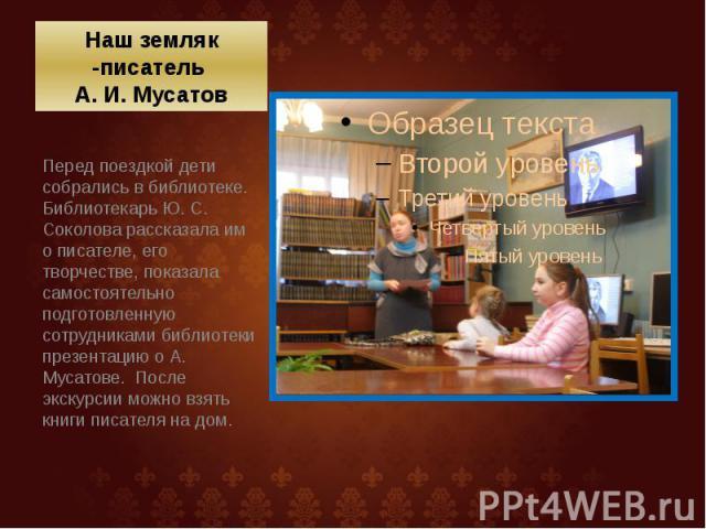 Наш земляк -писатель А. И. Мусатов Перед поездкой дети собрались в библиотеке. Библиотекарь Ю. С. Соколова рассказала им о писателе, его творчестве, показала самостоятельно подготовленную сотрудниками библиотеки презентацию о А. Мусатове. Посл…